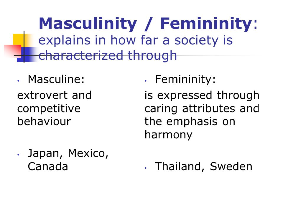 Masculinity / Femininity: explains in how far a society is characterized through Masculine: extrovert and competitive behaviour Japan, Mexico, Canada Femininity: is expressed through caring attributes and the emphasis on harmony Thailand, Sweden