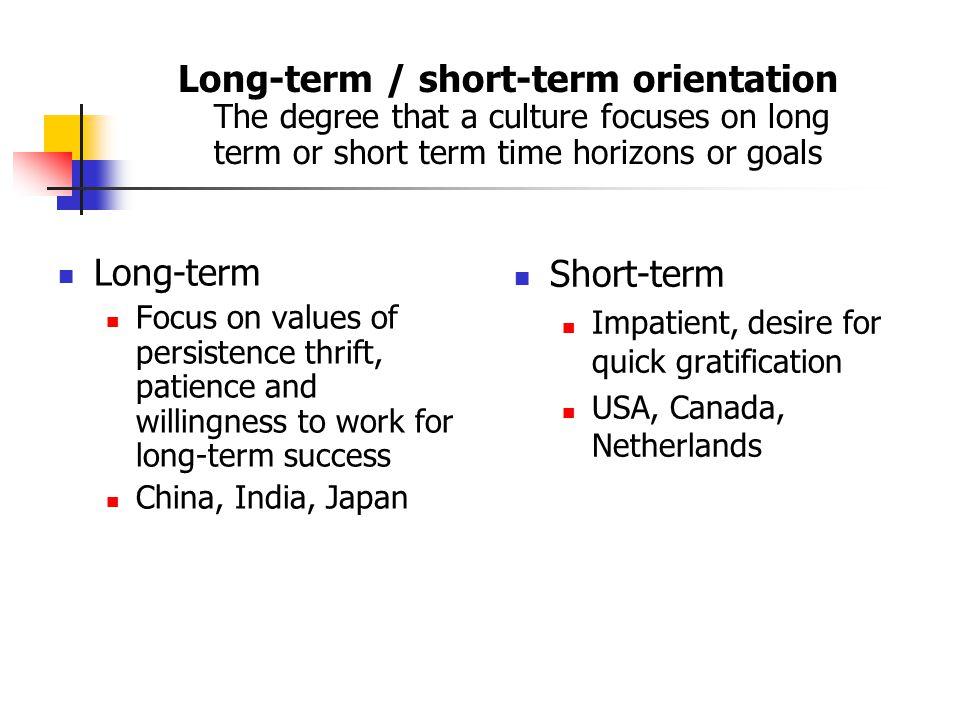 Long-term / short-term orientation The degree that a culture focuses on long term or short term time horizons or goals Long-term Focus on values of pe