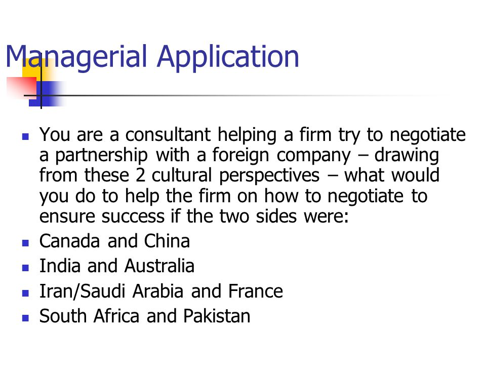 Managerial Application You are a consultant helping a firm try to negotiate a partnership with a foreign company – drawing from these 2 cultural perspectives – what would you do to help the firm on how to negotiate to ensure success if the two sides were: Canada and China India and Australia Iran/Saudi Arabia and France South Africa and Pakistan