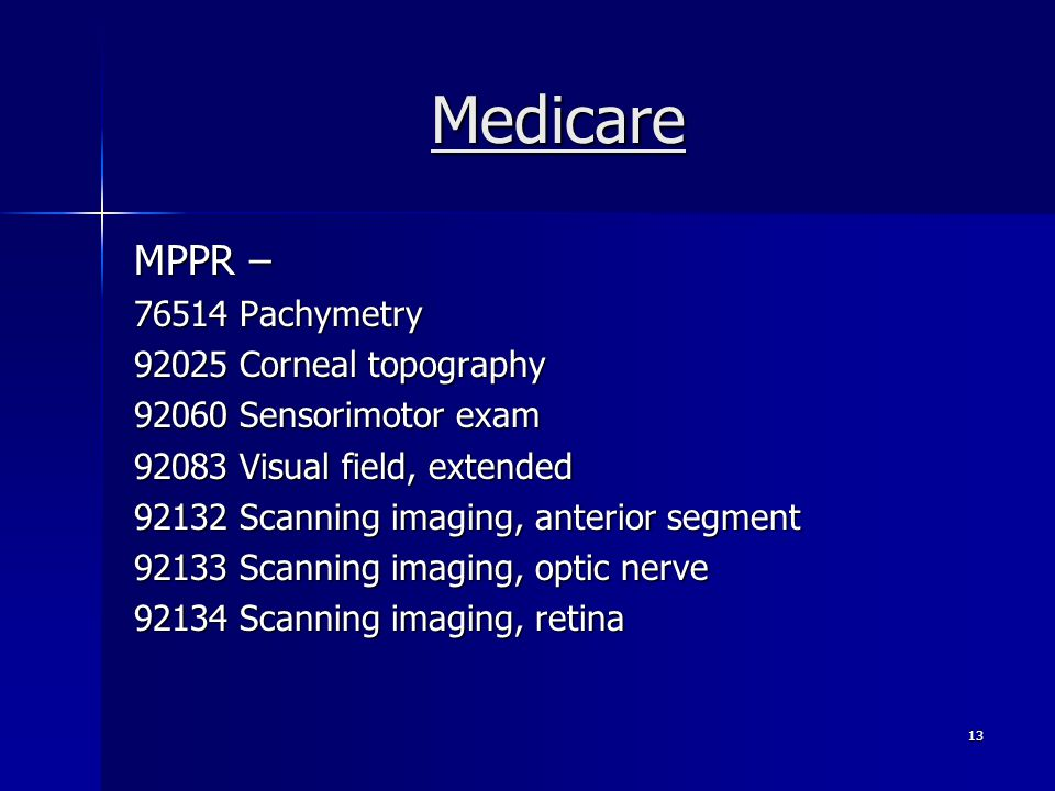 Medicare MPPR – 76514Pachymetry 92025Corneal topography 92060Sensorimotor exam 92083Visual field, extended 92132Scanning imaging, anterior segment 92133Scanning imaging, optic nerve 92134Scanning imaging, retina 13