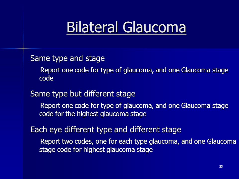 Bilateral Glaucoma Same type and stage Report one code for type of glaucoma, and one Glaucoma stage code Report one code for type of glaucoma, and one Glaucoma stage code Same type but different stage Report one code for type of glaucoma, and one Glaucoma stage code for the highest glaucoma stage Report one code for type of glaucoma, and one Glaucoma stage code for the highest glaucoma stage Each eye different type and different stage Report two codes, one for each type glaucoma, and one Glaucoma stage code for highest glaucoma stage Report two codes, one for each type glaucoma, and one Glaucoma stage code for highest glaucoma stage 23