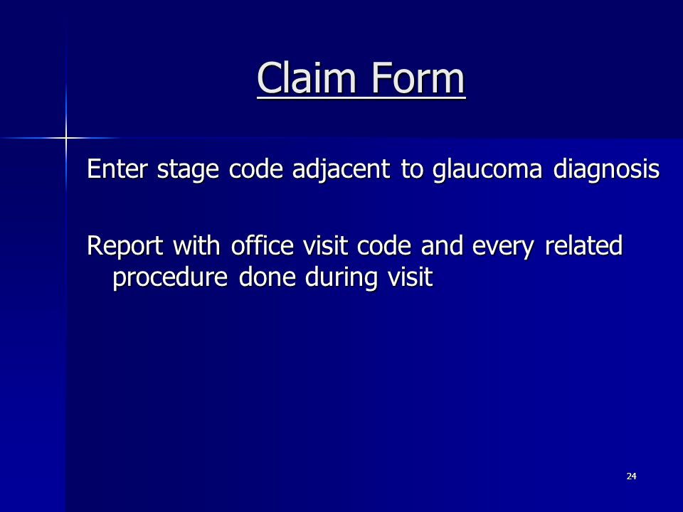 Claim Form Enter stage code adjacent to glaucoma diagnosis Report with office visit code and every related procedure done during visit 24