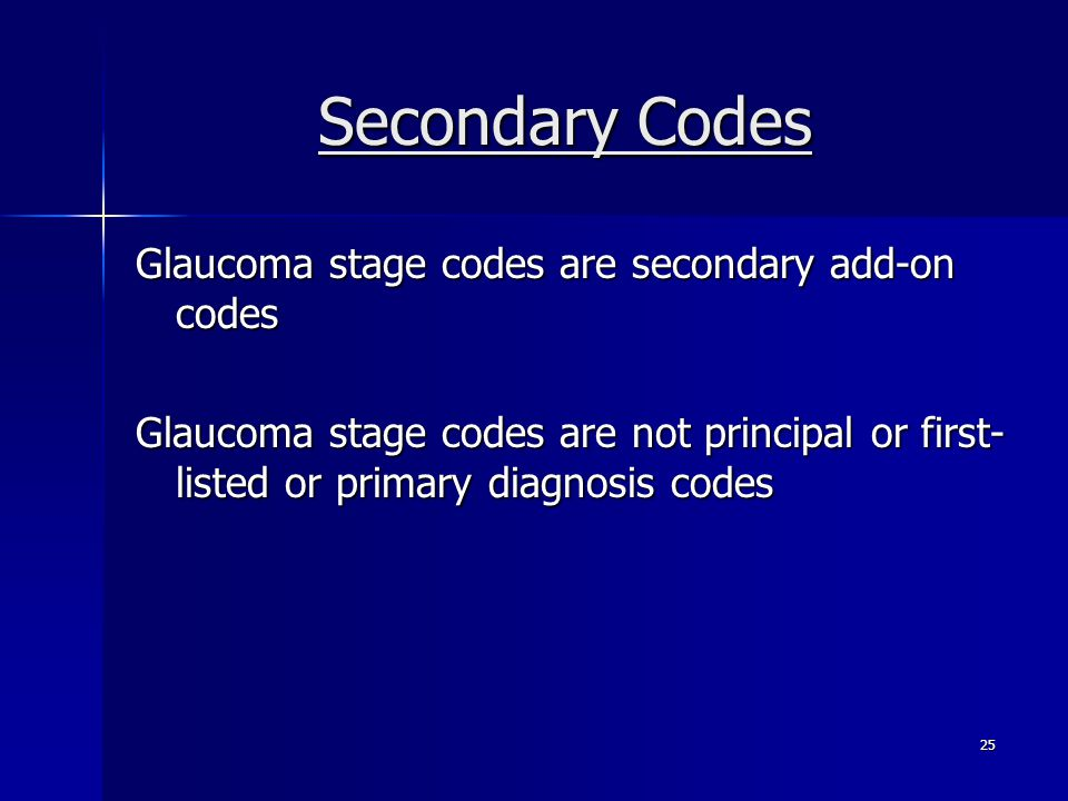 Secondary Codes Glaucoma stage codes are secondary add-on codes Glaucoma stage codes are not principal or first- listed or primary diagnosis codes 25
