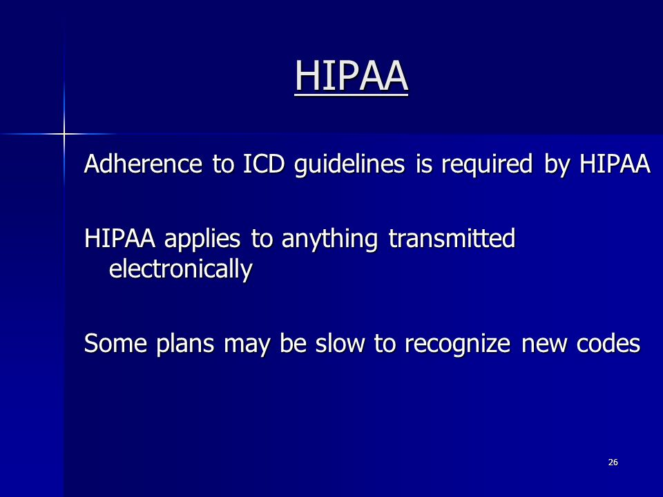 HIPAA Adherence to ICD guidelines is required by HIPAA HIPAA applies to anything transmitted electronically Some plans may be slow to recognize new codes 26