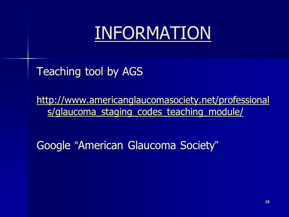 INFORMATION Teaching tool by AGS http://www.americanglaucomasociety.net/professional s/glaucoma_staging_codes_teaching_module/ http://www.americanglaucomasociety.net/professional s/glaucoma_staging_codes_teaching_module/ Google American Glaucoma Society 28