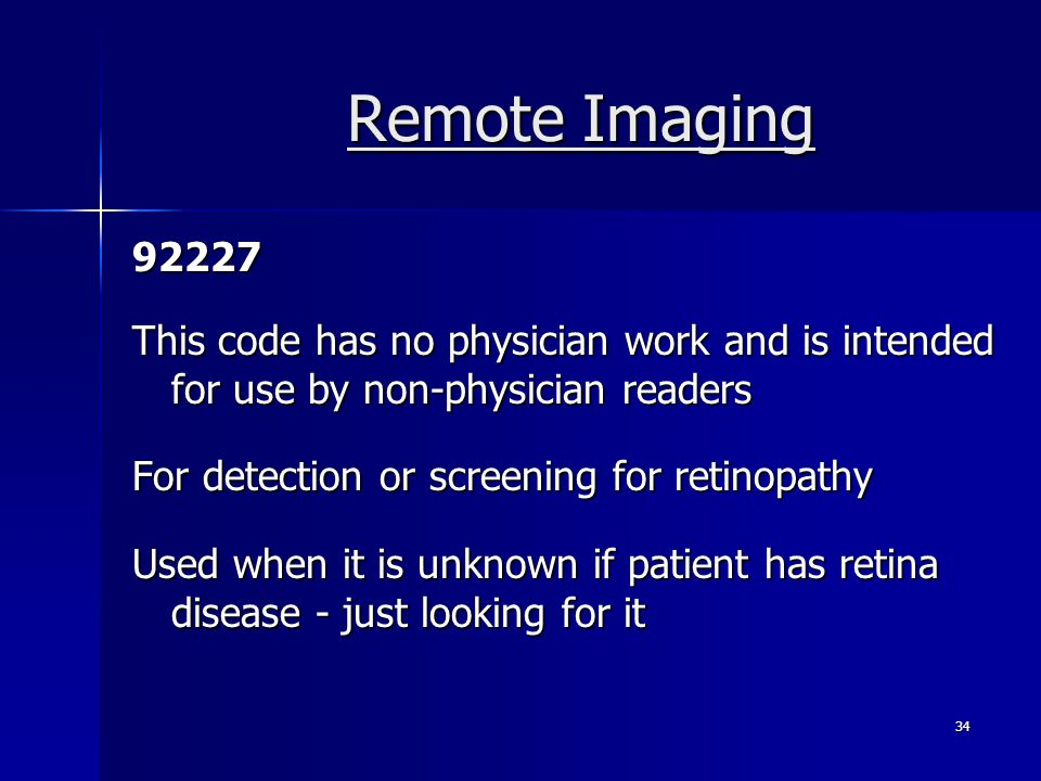 Remote Imaging 92227 This code has no physician work and is intended for use by non-physician readers For detection or screening for retinopathy Used when it is unknown if patient has retina disease - just looking for it 34