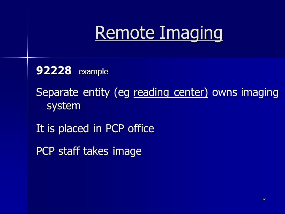 Remote Imaging 92228 example Separate entity (eg reading center) owns imaging system It is placed in PCP office PCP staff takes image 37