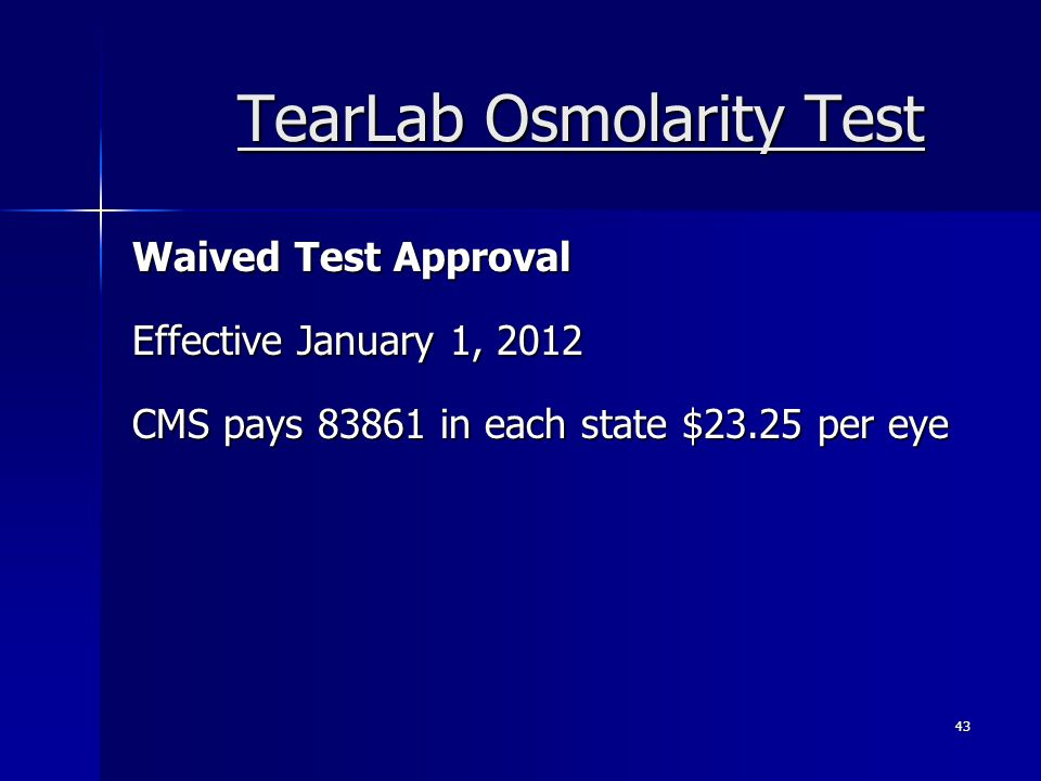 TearLab Osmolarity Test Waived Test Approval Effective January 1, 2012 CMS pays 83861 in each state $23.25 per eye 43