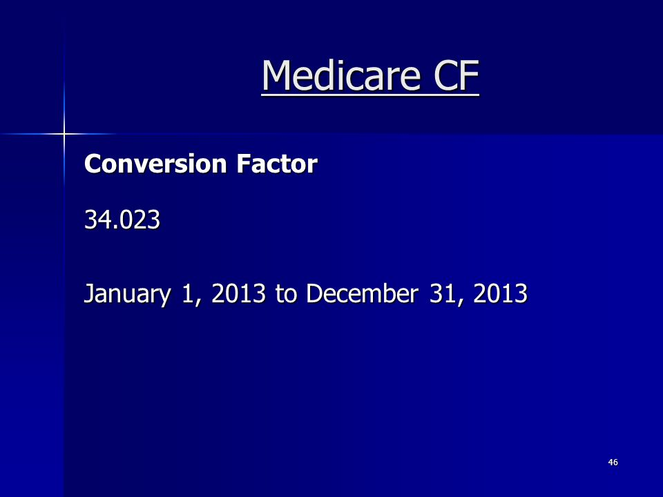 Medicare CF Conversion Factor 34.023 January 1, 2013 to December 31, 2013 46