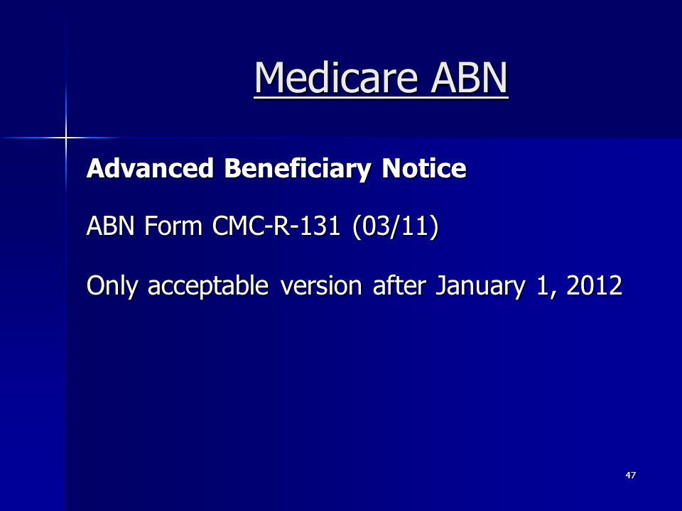 Medicare ABN Advanced Beneficiary Notice ABN Form CMC-R-131 (03/11) Only acceptable version after January 1, 2012 47