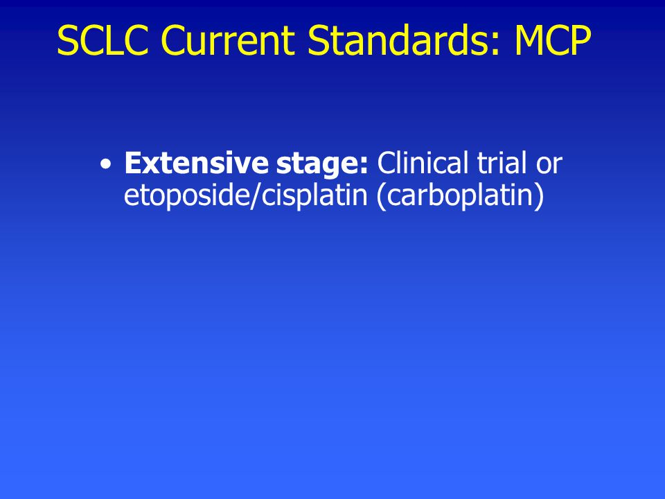 SCLC Current Standards: MCP Extensive stage: Clinical trial or etoposide/cisplatin (carboplatin)