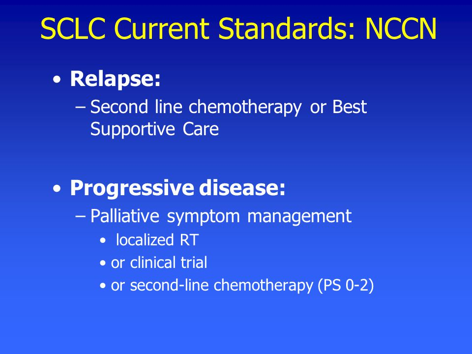 SCLC Current Standards: NCCN Relapse: –Second line chemotherapy or Best Supportive Care Progressive disease: –Palliative symptom management localized RT or clinical trial or second-line chemotherapy (PS 0-2)