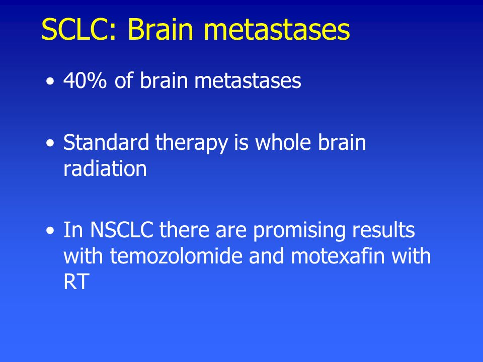 SCLC: Brain metastases 40% of brain metastases Standard therapy is whole brain radiation In NSCLC there are promising results with temozolomide and motexafin with RT