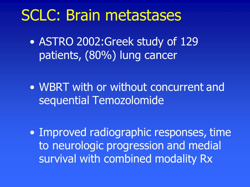 SCLC: Brain metastases ASTRO 2002:Greek study of 129 patients, (80%) lung cancer WBRT with or without concurrent and sequential Temozolomide Improved radiographic responses, time to neurologic progression and medial survival with combined modality Rx