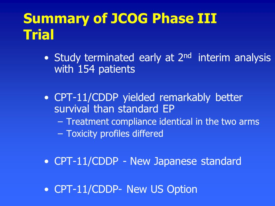 Summary of JCOG Phase III Trial Study terminated early at 2 nd interim analysis with 154 patients CPT-11/CDDP yielded remarkably better survival than standard EP –Treatment compliance identical in the two arms –Toxicity profiles differed CPT-11/CDDP - New Japanese standard CPT-11/CDDP- New US Option