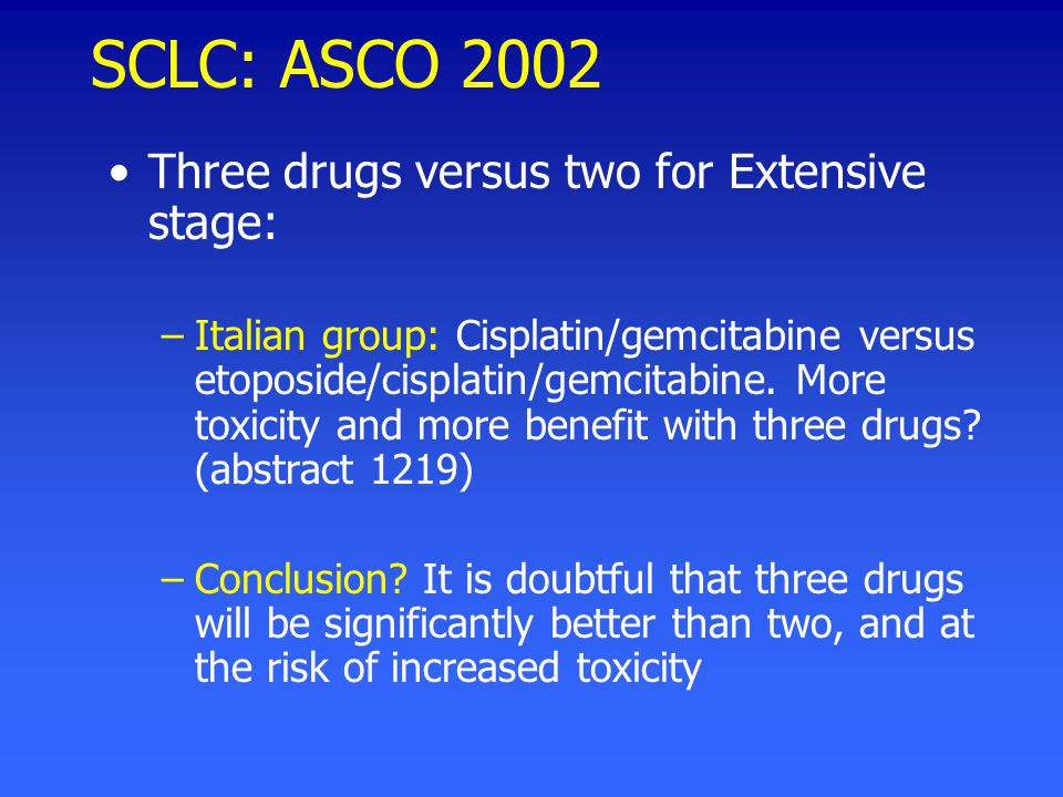 SCLC: ASCO 2002 Three drugs versus two for Extensive stage: –Italian group: Cisplatin/gemcitabine versus etoposide/cisplatin/gemcitabine.