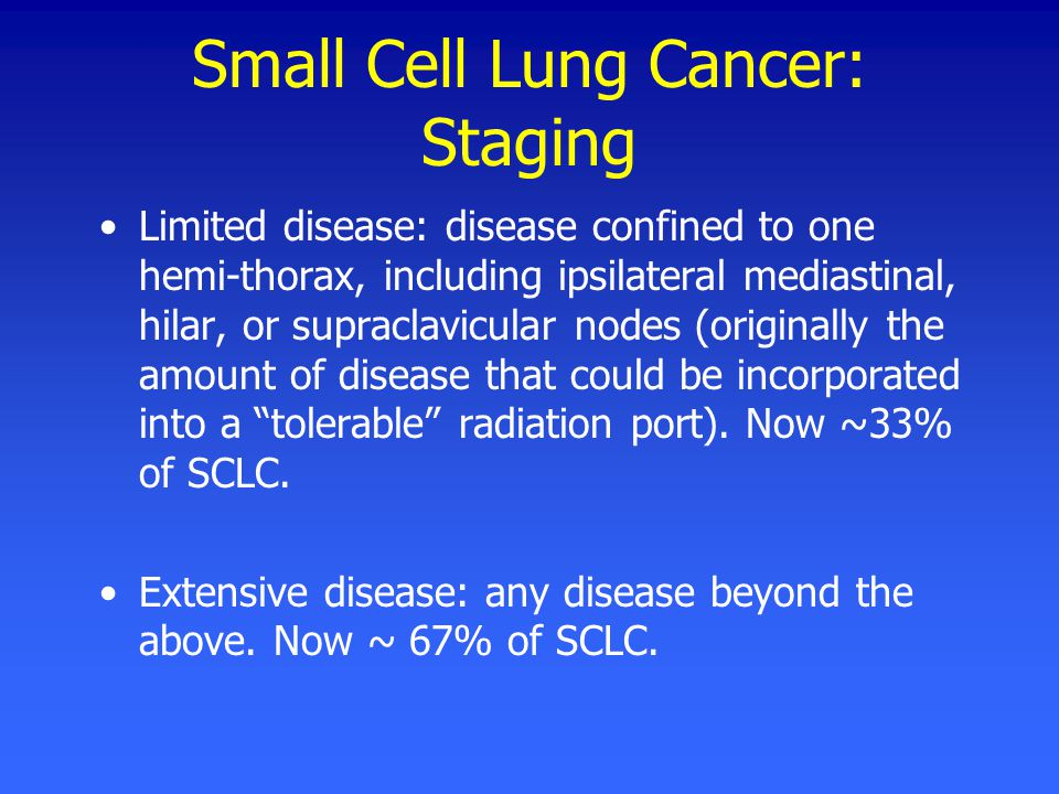 Small Cell Lung Cancer: Staging Limited disease: disease confined to one hemi-thorax, including ipsilateral mediastinal, hilar, or supraclavicular nodes (originally the amount of disease that could be incorporated into a tolerable radiation port).