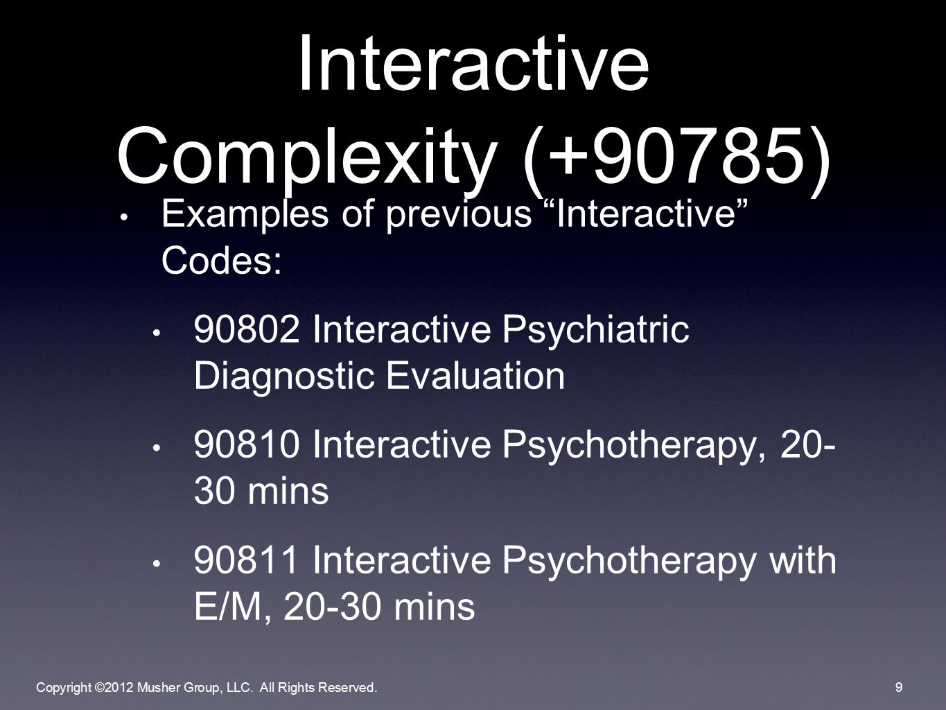 Examples of previous Interactive Codes: 90802 Interactive Psychiatric Diagnostic Evaluation 90810 Interactive Psychotherapy, 20- 30 mins 90811 Interactive Psychotherapy with E/M, 20-30 mins Interactive Complexity (+90785) Copyright ©2012 Musher Group, LLC.