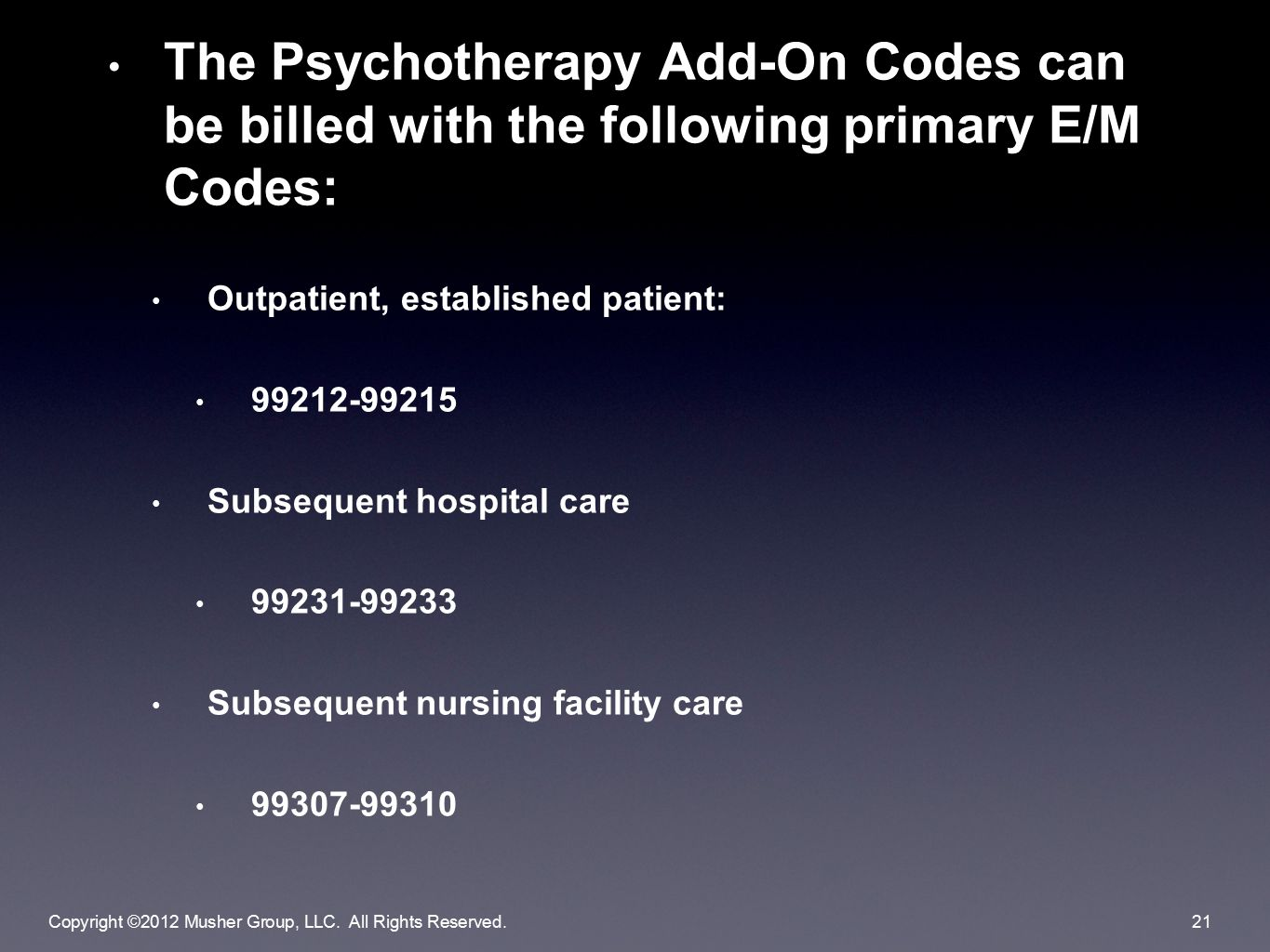 The Psychotherapy Add-On Codes can be billed with the following primary E/M Codes: Outpatient, established patient: 99212-99215 Subsequent hospital care 99231-99233 Subsequent nursing facility care 99307-99310 Copyright ©2012 Musher Group, LLC.