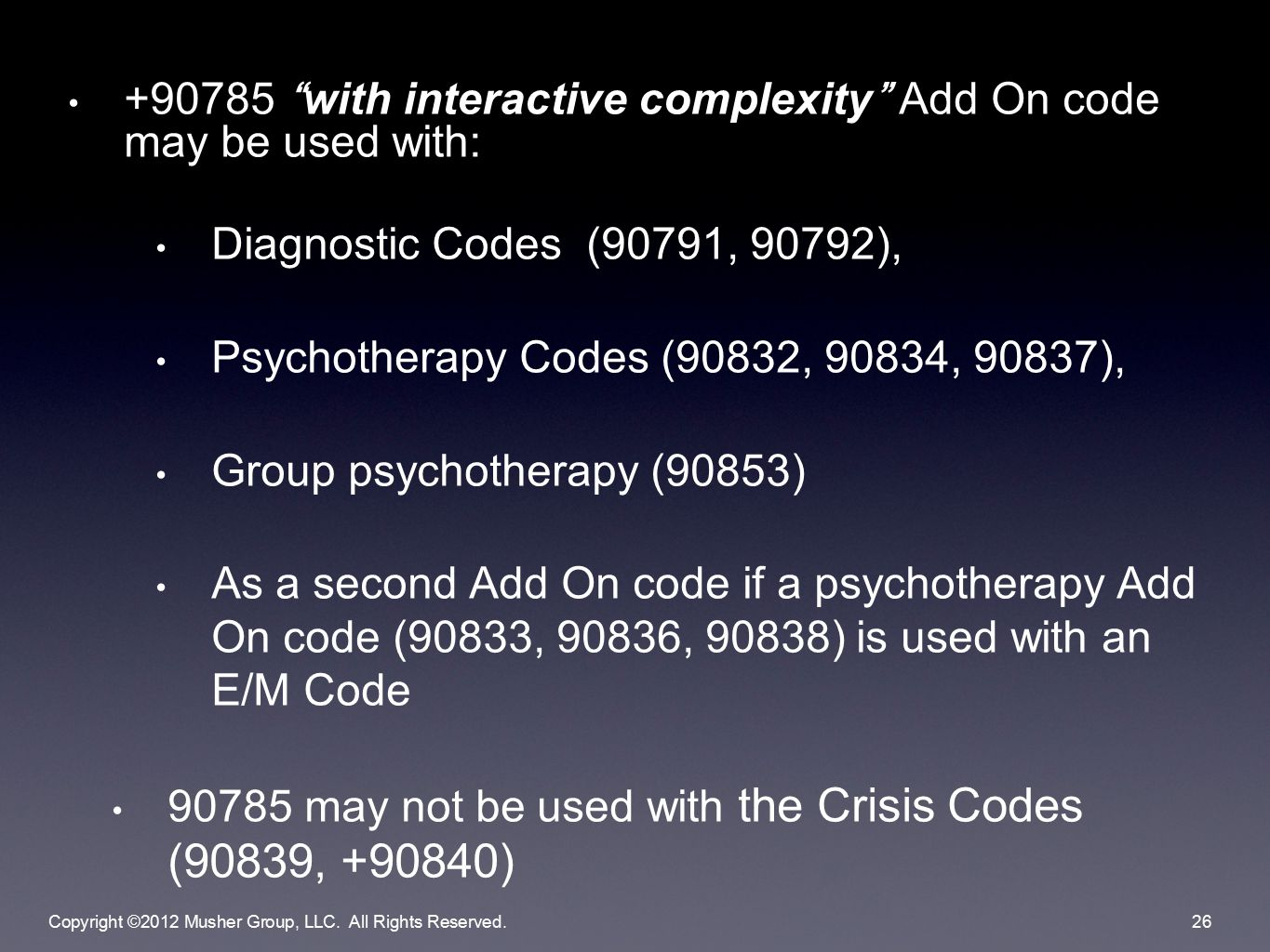 +90785 with interactive complexity Add On code may be used with: Diagnostic Codes (90791, 90792), Psychotherapy Codes (90832, 90834, 90837), Group psychotherapy (90853) As a second Add On code if a psychotherapy Add On code (90833, 90836, 90838) is used with an E/M Code 90785 may not be used with the Crisis Codes (90839, +90840) Copyright ©2012 Musher Group, LLC.