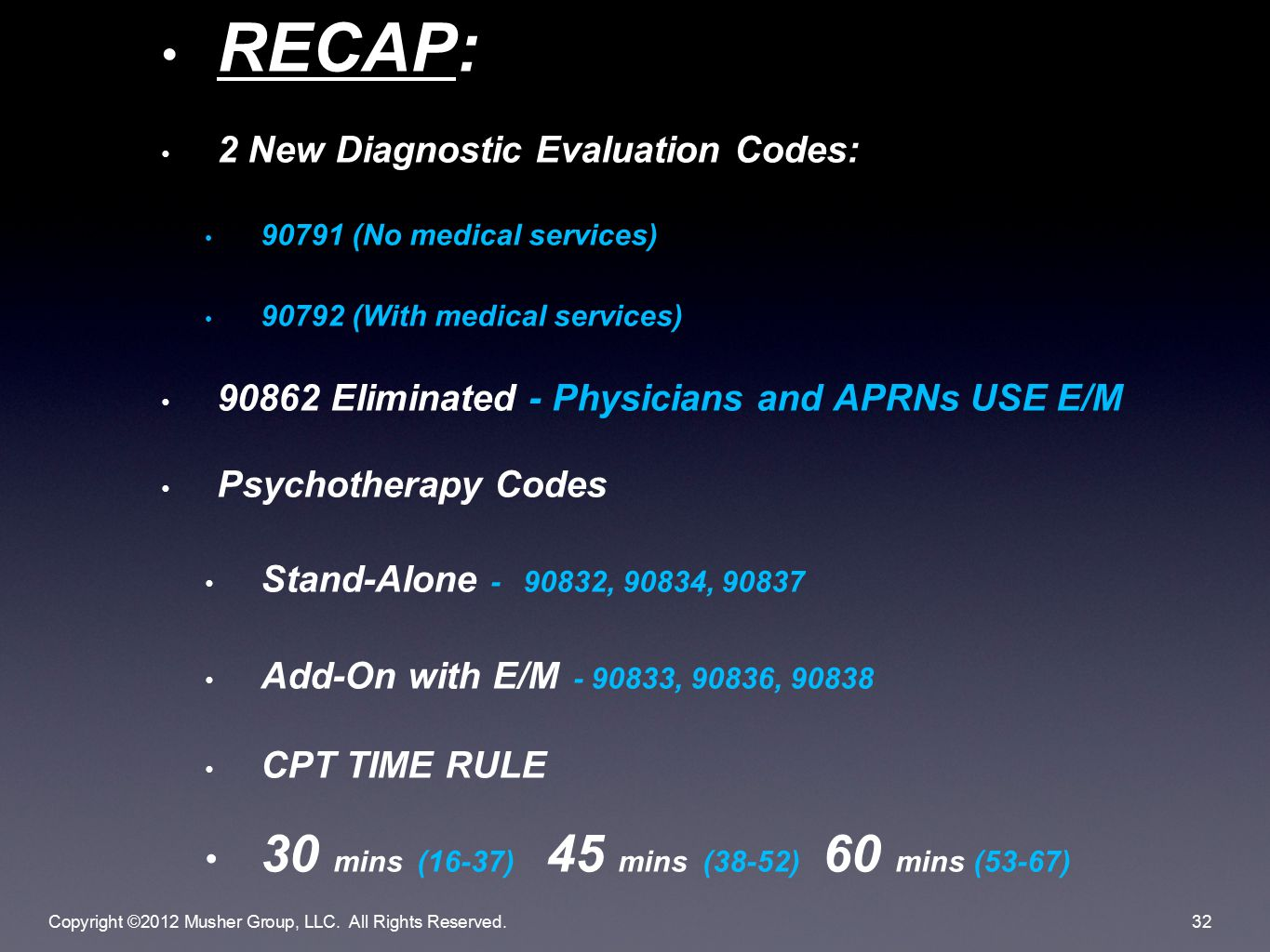 RECAP: 2 New Diagnostic Evaluation Codes: 90791 (No medical services) 90792 (With medical services) 90862 Eliminated - Physicians and APRNs USE E/M Psychotherapy Codes Stand-Alone - 90832, 90834, 90837 Add-On with E/M - 90833, 90836, 90838 CPT TIME RULE 30 mins (16-37) 45 mins (38-52) 60 mins (53-67) Copyright ©2012 Musher Group, LLC.