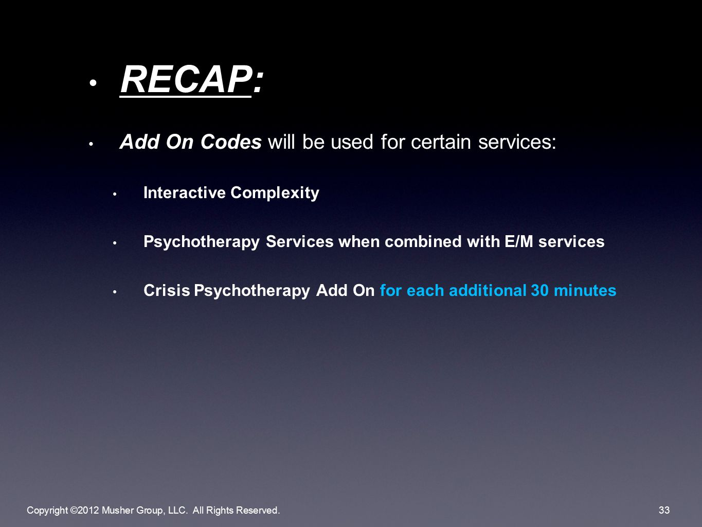 RECAP: Add On Codes will be used for certain services: Interactive Complexity Psychotherapy Services when combined with E/M services Crisis Psychotherapy Add On for each additional 30 minutes Copyright ©2012 Musher Group, LLC.