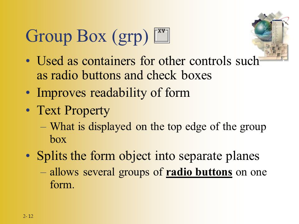 2- 12 Group Box (grp) Used as containers for other controls such as radio buttons and check boxes Improves readability of form Text Property –What is displayed on the top edge of the group box Splits the form object into separate planes –allows several groups of radio buttons on one form.