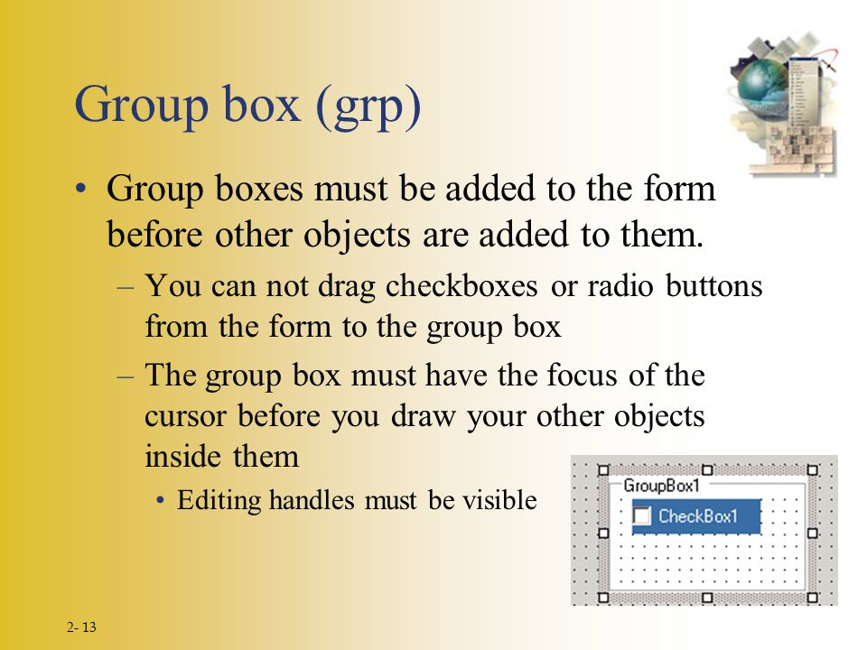 2- 13 Group box (grp) Group boxes must be added to the form before other objects are added to them.