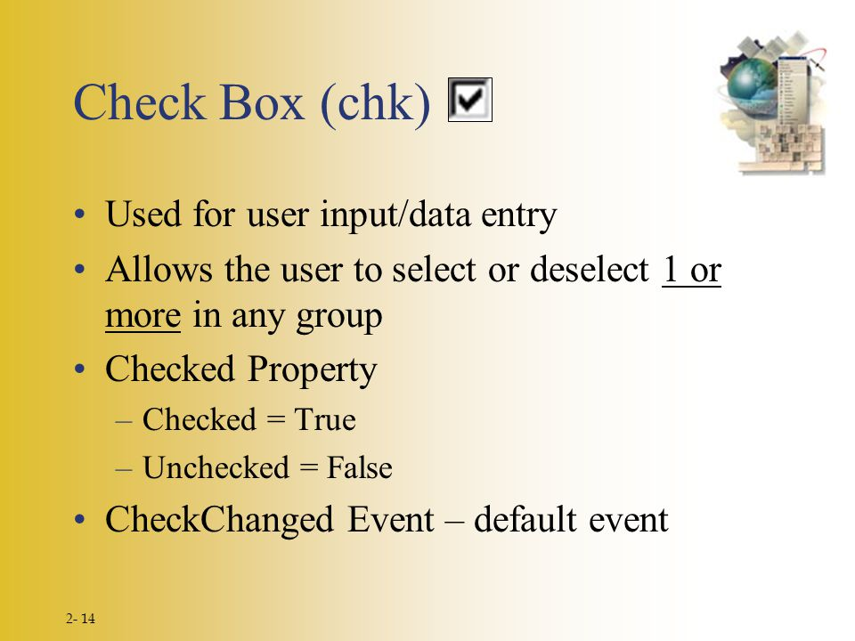 2- 14 Check Box (chk) Used for user input/data entry Allows the user to select or deselect 1 or more in any group Checked Property –Checked = True –Un