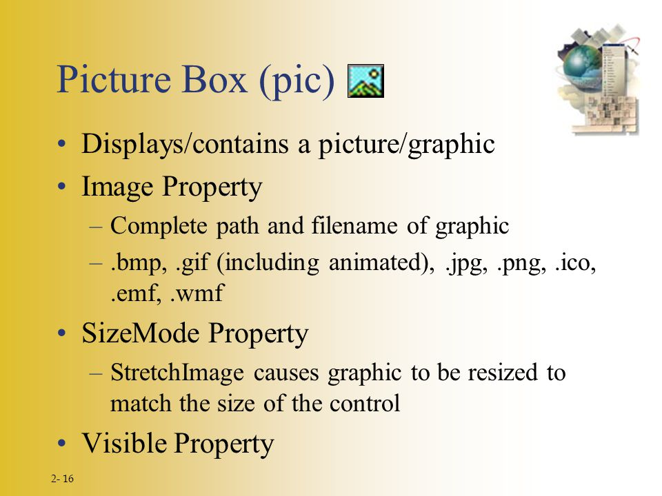 2- 16 Picture Box (pic) Displays/contains a picture/graphic Image Property –Complete path and filename of graphic –.bmp,.gif (including animated),.jpg
