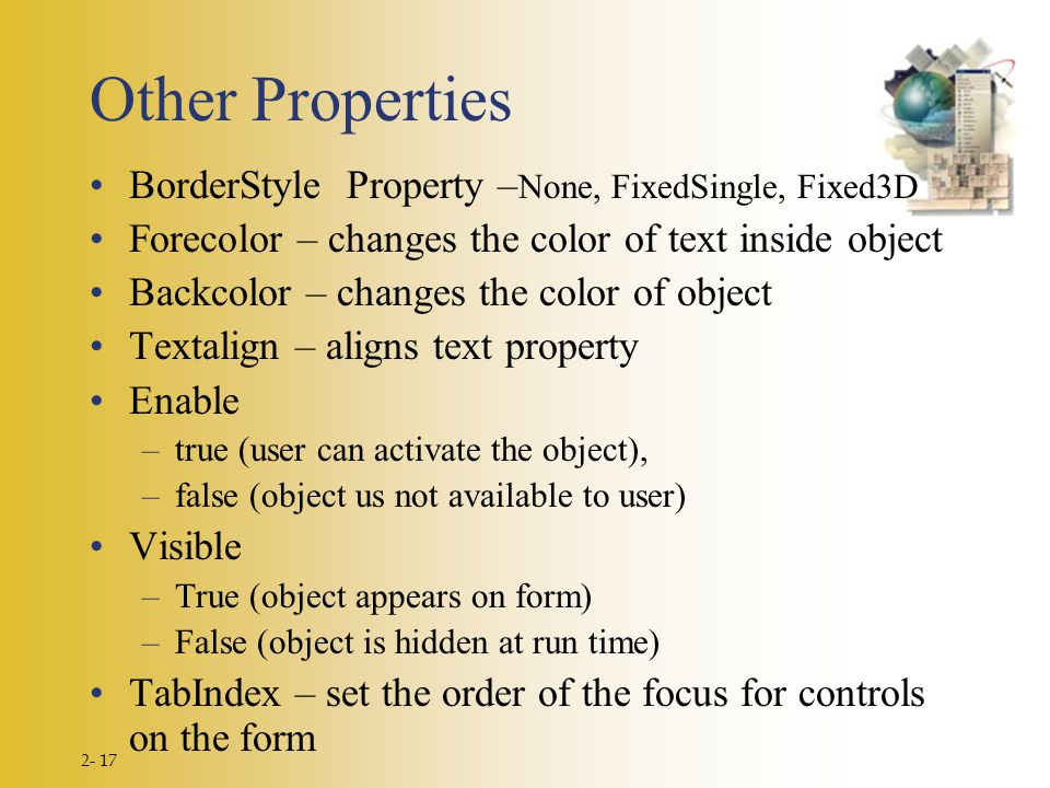 2- 17 Other Properties BorderStyle Property – None, FixedSingle, Fixed3D Forecolor – changes the color of text inside object Backcolor – changes the color of object Textalign – aligns text property Enable –true (user can activate the object), –false (object us not available to user) Visible –True (object appears on form) –False (object is hidden at run time) TabIndex – set the order of the focus for controls on the form