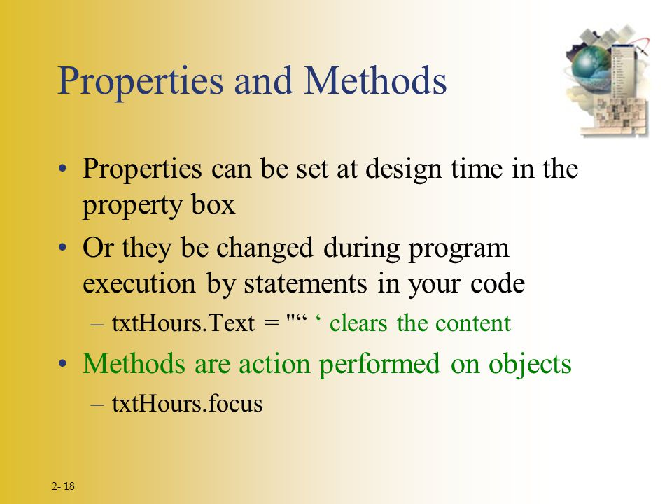 2- 18 Properties and Methods Properties can be set at design time in the property box Or they be changed during program execution by statements in your code –txtHours.Text = ' clears the content Methods are action performed on objects –txtHours.focus