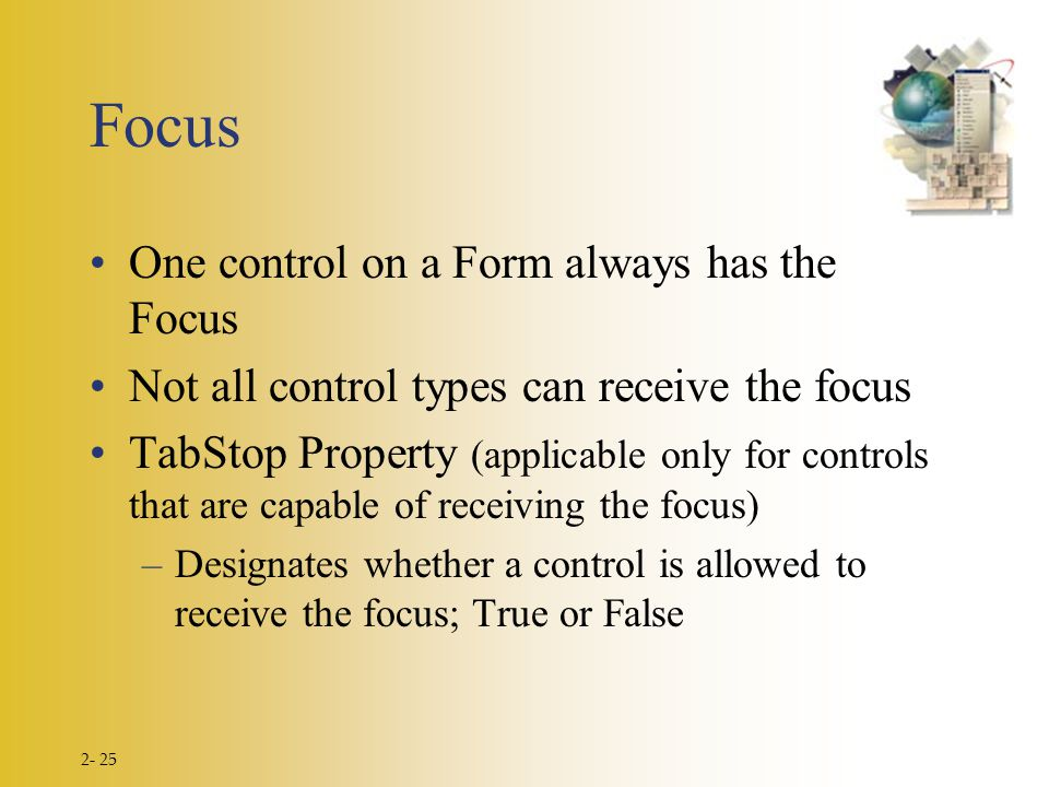 2- 25 Focus One control on a Form always has the Focus Not all control types can receive the focus TabStop Property (applicable only for controls that are capable of receiving the focus) –Designates whether a control is allowed to receive the focus; True or False