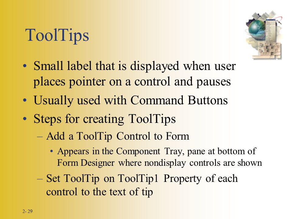 2- 29 ToolTips Small label that is displayed when user places pointer on a control and pauses Usually used with Command Buttons Steps for creating ToolTips –Add a ToolTip Control to Form Appears in the Component Tray, pane at bottom of Form Designer where nondisplay controls are shown –Set ToolTip on ToolTip1 Property of each control to the text of tip