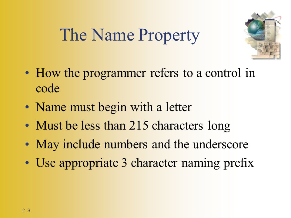 2- 3 The Name Property How the programmer refers to a control in code Name must begin with a letter Must be less than 215 characters long May include numbers and the underscore Use appropriate 3 character naming prefix