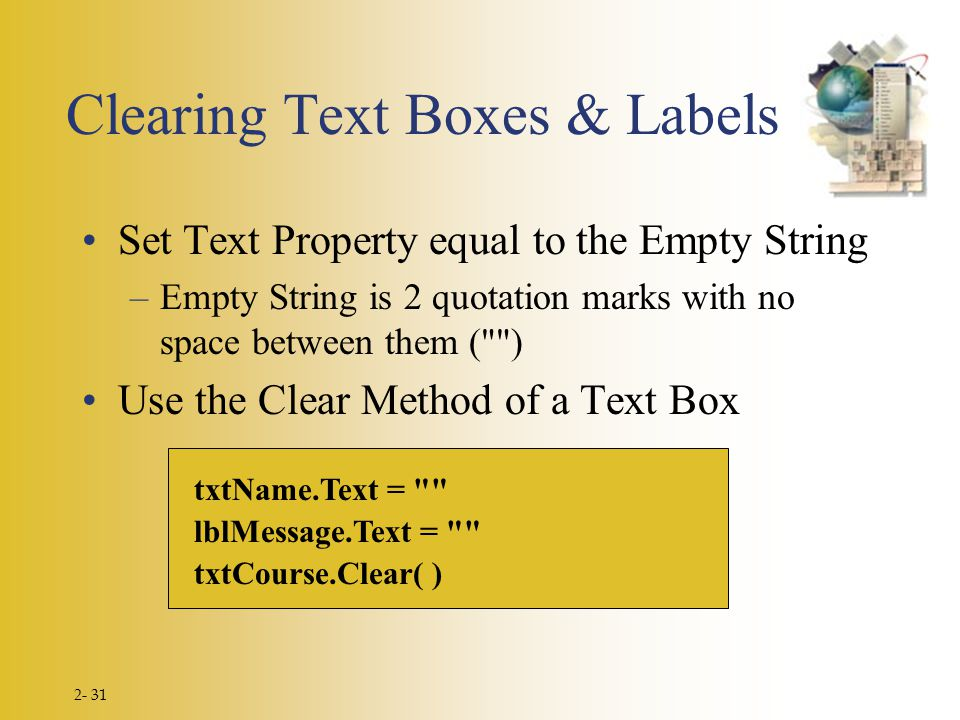 2- 31 txtName.Text = lblMessage.Text = txtCourse.Clear( ) Clearing Text Boxes & Labels Set Text Property equal to the Empty String –Empty String is 2 quotation marks with no space between them ( ) Use the Clear Method of a Text Box