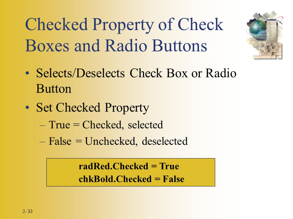 2- 33 radRed.Checked = True chkBold.Checked = False Checked Property of Check Boxes and Radio Buttons Selects/Deselects Check Box or Radio Button Set Checked Property –True = Checked, selected –False = Unchecked, deselected