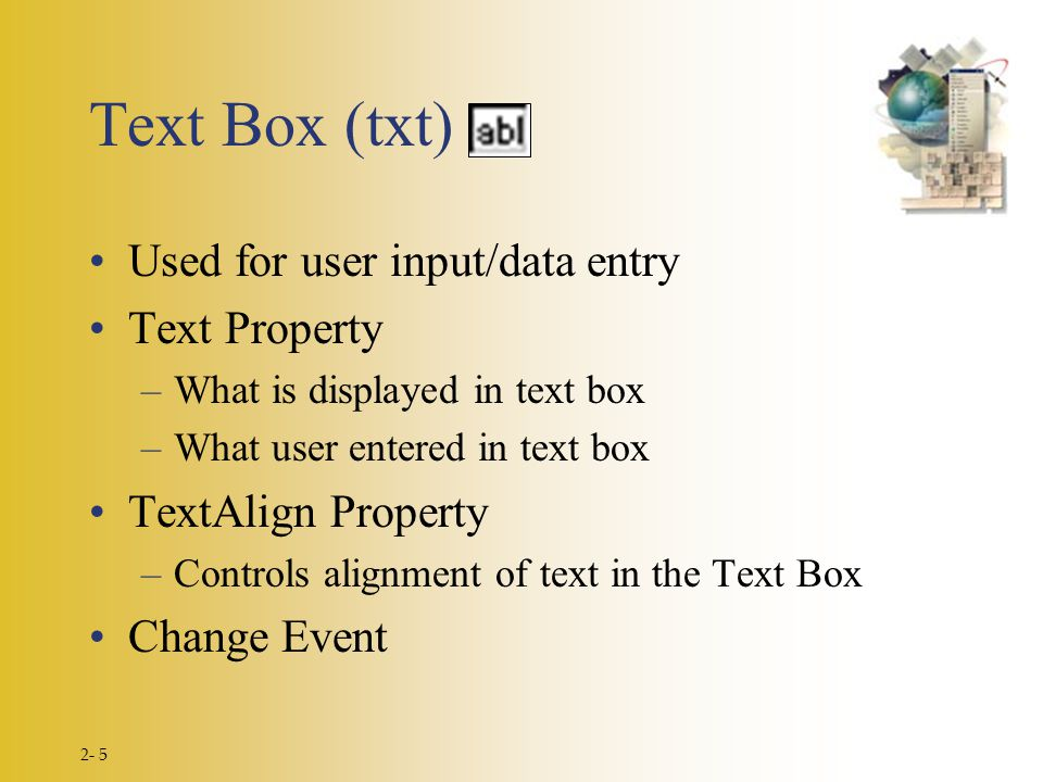 2- 5 Text Box (txt) Used for user input/data entry Text Property –What is displayed in text box –What user entered in text box TextAlign Property –Controls alignment of text in the Text Box Change Event