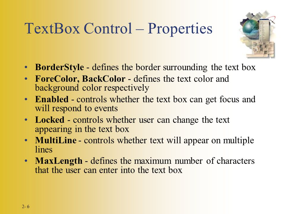 2- 6 TextBox Control – Properties BorderStyle - defines the border surrounding the text box ForeColor, BackColor - defines the text color and backgrou