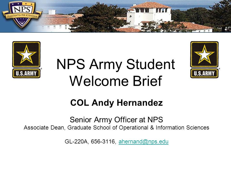 NPS Army Student Welcome Brief COL Andy Hernandez Senior Army Officer at NPS Associate Dean, Graduate School of Operational & Information Sciences GL-220A, 656-3116, ahernand@nps.eduahernand@nps.edu