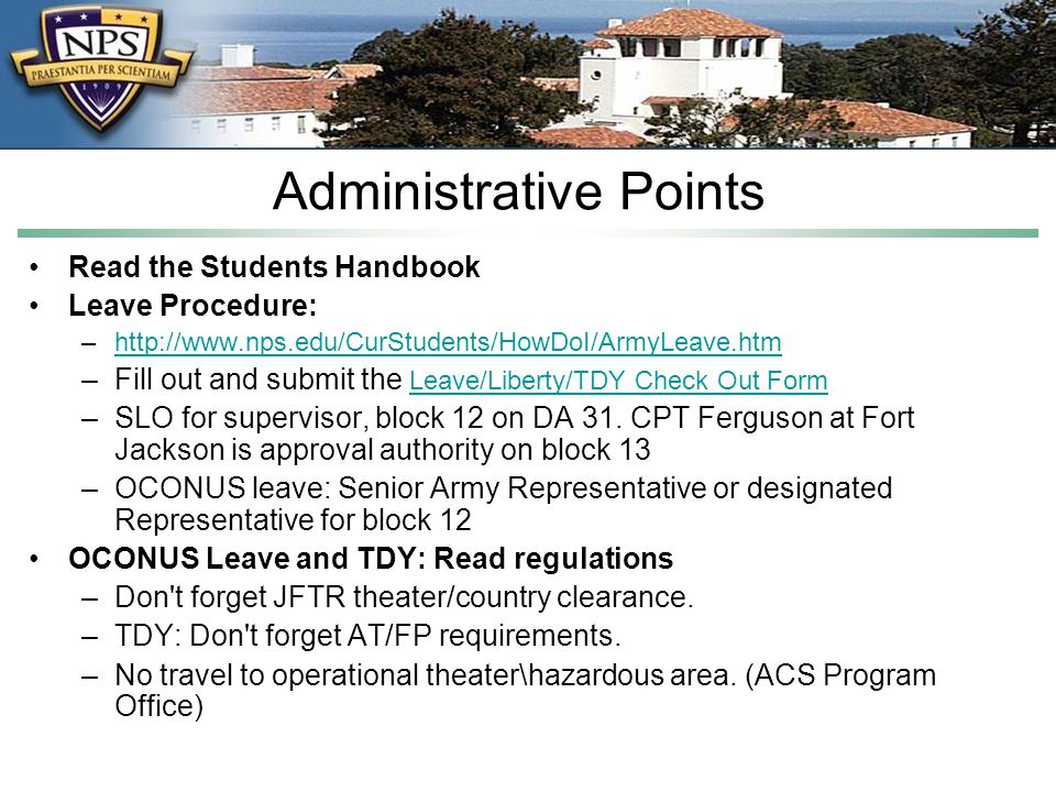 Administrative Points Read the Students Handbook Leave Procedure: –http://www.nps.edu/CurStudents/HowDoI/ArmyLeave.htmhttp://www.nps.edu/CurStudents/HowDoI/ArmyLeave.htm –Fill out and submit the Leave/Liberty/TDY Check Out Form Leave/Liberty/TDY Check Out Form –SLO for supervisor, block 12 on DA 31.