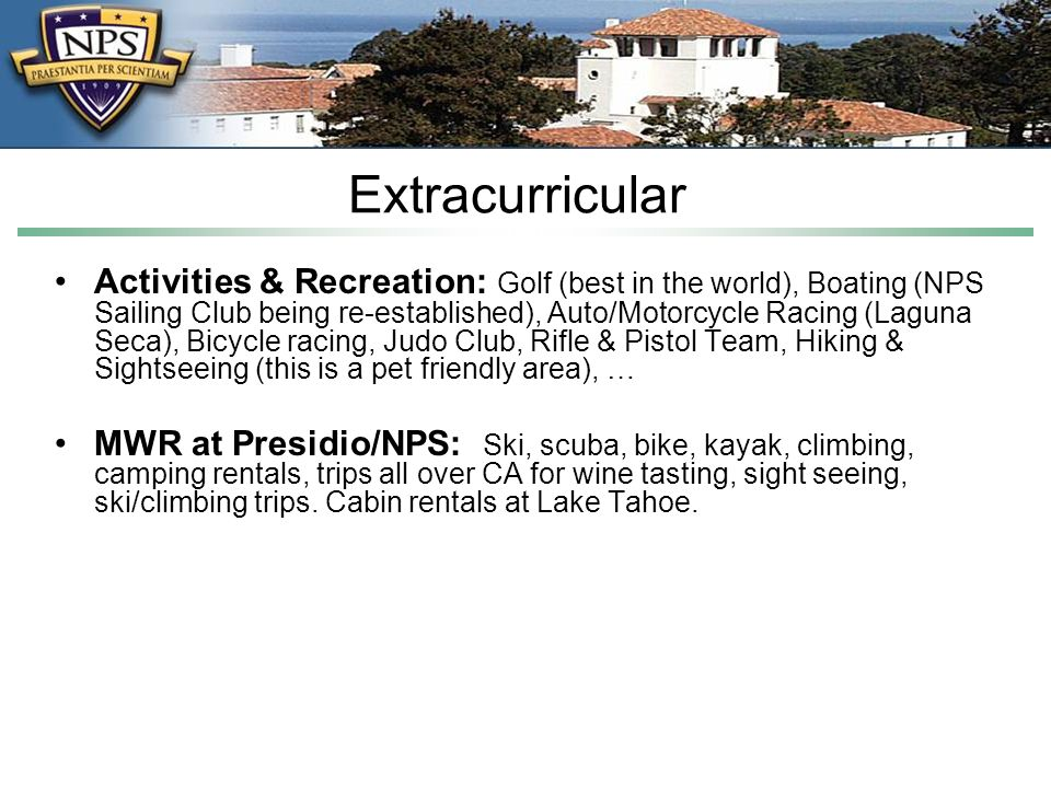 Extracurricular Activities & Recreation: Golf (best in the world), Boating (NPS Sailing Club being re-established), Auto/Motorcycle Racing (Laguna Seca), Bicycle racing, Judo Club, Rifle & Pistol Team, Hiking & Sightseeing (this is a pet friendly area), … MWR at Presidio/NPS: Ski, scuba, bike, kayak, climbing, camping rentals, trips all over CA for wine tasting, sight seeing, ski/climbing trips.
