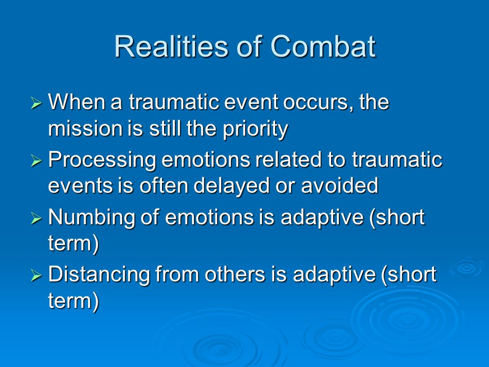 Realities of Combat  When a traumatic event occurs, the mission is still the priority  Processing emotions related to traumatic events is often delayed or avoided  Numbing of emotions is adaptive (short term)  Distancing from others is adaptive (short term)