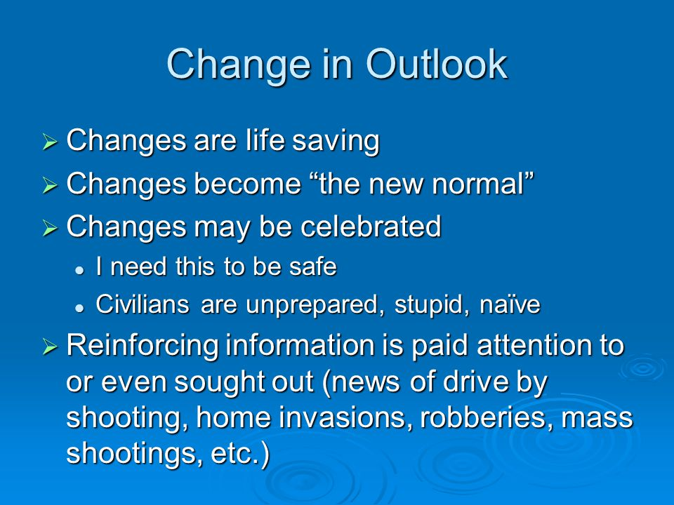 Change in Outlook  Changes are life saving  Changes become the new normal  Changes may be celebrated I need this to be safe I need this to be safe Civilians are unprepared, stupid, naïve Civilians are unprepared, stupid, naïve  Reinforcing information is paid attention to or even sought out (news of drive by shooting, home invasions, robberies, mass shootings, etc.)