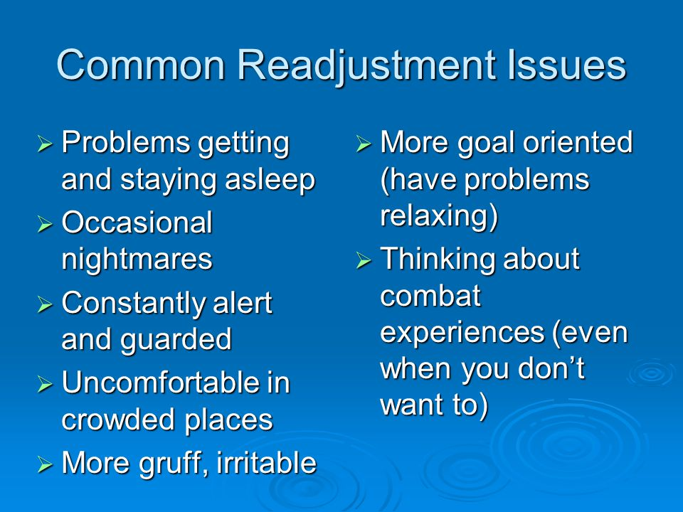 Common Readjustment Issues  Problems getting and staying asleep  Occasional nightmares  Constantly alert and guarded  Uncomfortable in crowded places  More gruff, irritable  More goal oriented (have problems relaxing)  Thinking about combat experiences (even when you don't want to)