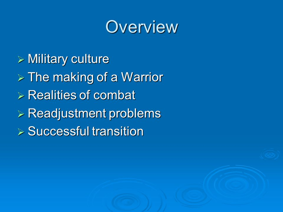 Overview  Military culture  The making of a Warrior  Realities of combat  Readjustment problems  Successful transition
