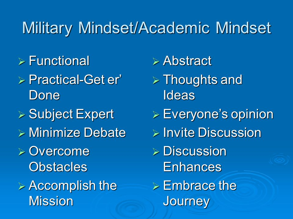 Military Mindset/Academic Mindset  Functional  Practical-Get er' Done  Subject Expert  Minimize Debate  Overcome Obstacles  Accomplish the Mission  Abstract  Thoughts and Ideas  Everyone's opinion  Invite Discussion  Discussion Enhances  Embrace the Journey