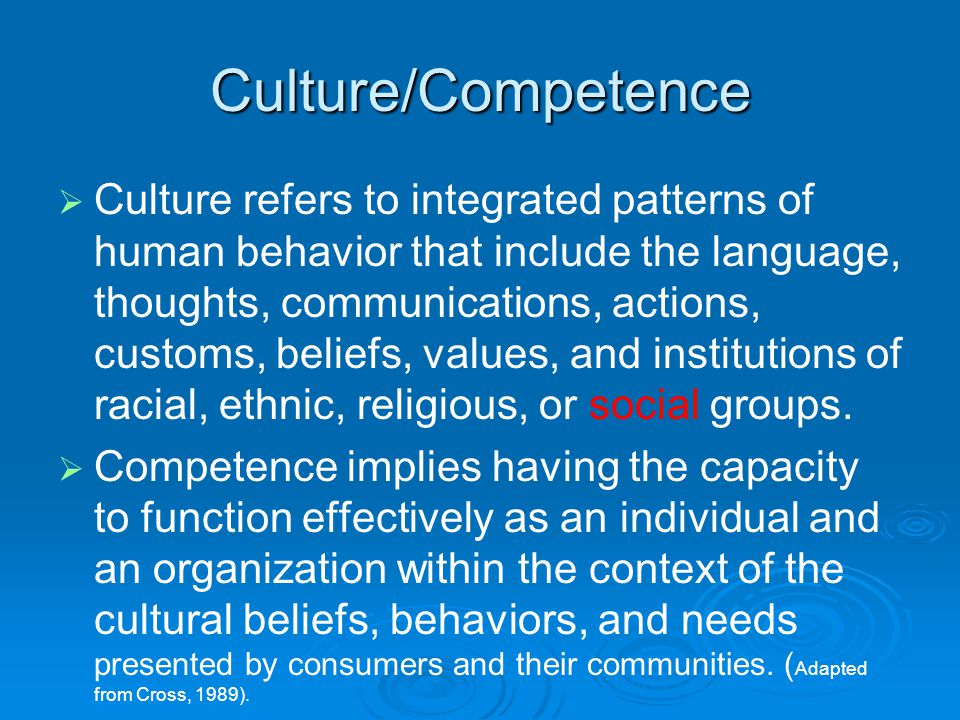 Culture/Competence   Culture refers to integrated patterns of human behavior that include the language, thoughts, communications, actions, customs, beliefs, values, and institutions of racial, ethnic, religious, or social groups.
