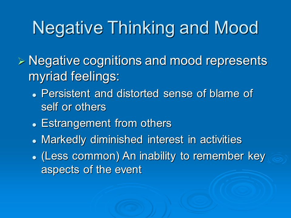 Negative Thinking and Mood  Negative cognitions and mood represents myriad feelings: Persistent and distorted sense of blame of self or others Persistent and distorted sense of blame of self or others Estrangement from others Estrangement from others Markedly diminished interest in activities Markedly diminished interest in activities (Less common) An inability to remember key aspects of the event (Less common) An inability to remember key aspects of the event
