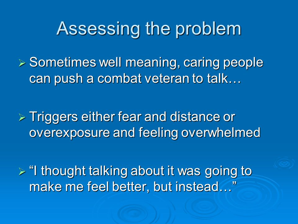 Assessing the problem  Sometimes well meaning, caring people can push a combat veteran to talk…  Triggers either fear and distance or overexposure and feeling overwhelmed  I thought talking about it was going to make me feel better, but instead…